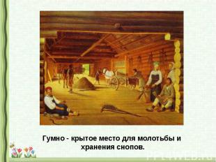 Гумно - крытое место для молотьбы и хранения снопов.