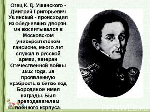 Отец К. Д. Ушинского - Дмитрий Григорьевич Ушинский - происходил из обедневших д