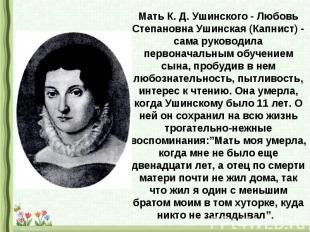 Мать К. Д. Ушинского - Любовь Степановна Ушинская (Капнист) - сама руководила пе