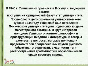 В 1840 г. Ушинский отправился в Москву и, выдержав экзамен, поступил на юридичес