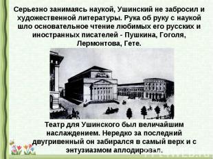 Серьезно занимаясь наукой, Ушинский не забросил и художественной литературы. Рук