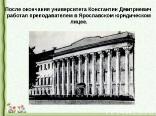 После окончания университета Константин Дмитриевич работал преподавателем в Ярос
