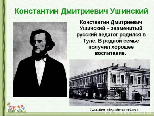 Константин Дмитриевич Ушинский Константин Дмитриевич Ушинский – знаменитый русский педагог родился в Туле. В родной семье получил хорошее воспитание.