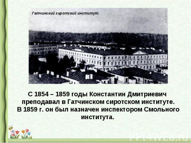 С 1854 – 1859 годы Константин Дмитриевич преподавал в Гатчинском сиротском институте.В 1859 г. он был назначен инспектором Смольного института.