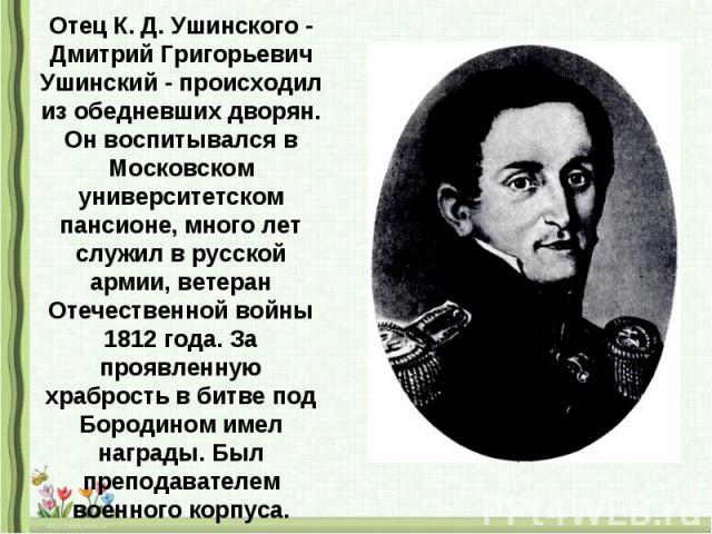 Отец К. Д. Ушинского - Дмитрий Григорьевич Ушинский - происходил из обедневших дворян. Он воспитывался в Московском университетском пансионе, много лет служил в русской армии, ветеран Отечественной войны 1812 года. За проявленную храбрость в битве п…