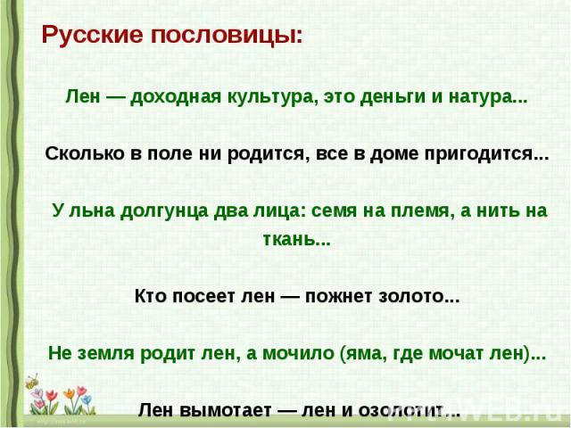 Русские пословицы: Лен — доходная культура, это деньги и натура... Сколько в поле ни родится, все в доме пригодится... У льна долгунца два лица: семя на племя, а нить на ткань... Кто посеет лен — пожнет золото... Не земля родит лен, а мочило (яма, г…