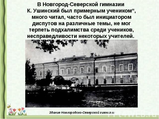 """В Новгород-Северской гимназии К. Ушинский был примерным учеником"""", много читал, часто был инициатором диспутов на различные темы, не мог терпеть подхалимства среди учеников, несправедливости некоторых учителей."""
