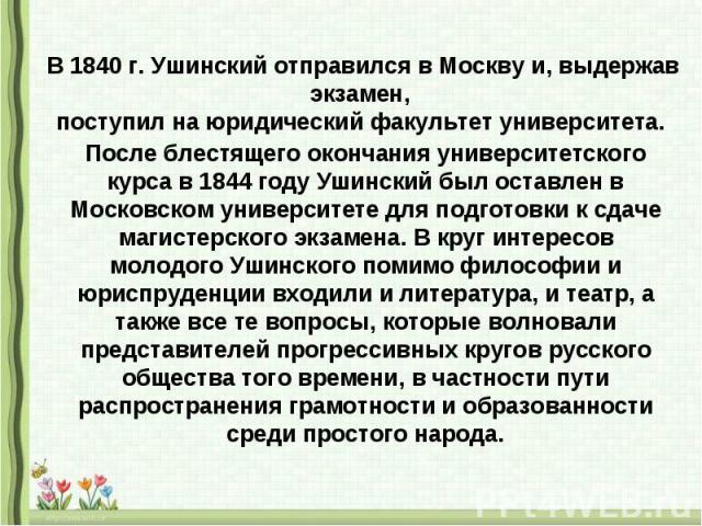 В 1840 г. Ушинский отправился в Москву и, выдержав экзамен, поступил на юридический факультет университета. После блестящего окончания университетского курса в 1844 году Ушинский был оставлен в Московском университете для подготовки к сдаче магистер…