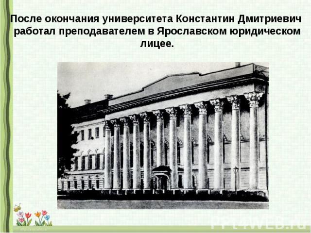 После окончания университета Константин Дмитриевич работал преподавателем в Ярославском юридическом лицее.
