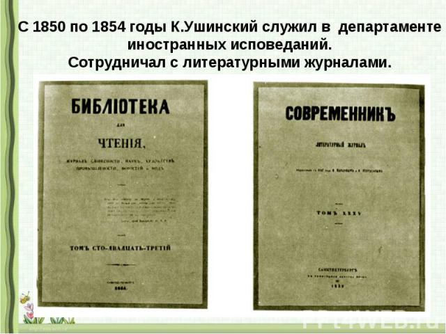С 1850 по 1854 годы К.Ушинский служил в департаментеиностранных исповеданий.Сотрудничал с литературными журналами.