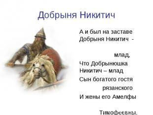 Добрыня НикитичА и был на заставе Добрыня Никитич - млад, Что Добрынюшка Никитич