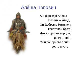 Алёша ПоповичА и был там Алёша Попович – млад,Он Добрыне Никитичу крестовой брат