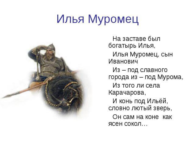 Илья Муромец На заставе был богатырь Илья,Илья Муромец, сын ИвановичИз – под славного города из – под Мурома,Из того ли села Карачарова,И конь под Ильёй, словно лютый зверь, Он сам на коне как ясен сокол…