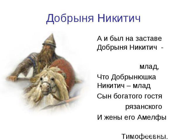 Добрыня НикитичА и был на заставе Добрыня Никитич - млад, Что Добрынюшка Никитич – младСын богатого гостя рязанскогоИ жены его Амелфы Тимофеевны.