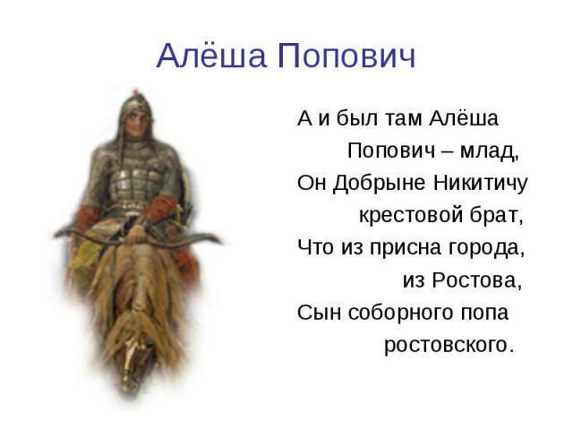 Алёша ПоповичА и был там Алёша Попович – млад,Он Добрыне Никитичу крестовой брат,Что из присна города, из Ростова,Сын соборного попа ростовского.