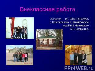 Внеклассная работаЭкскурсии в г. Санкт-Петербург, с. Константиново, с. Михайловс