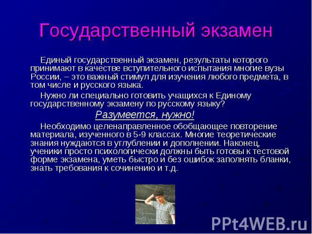 Государственный экзамен Единый государственный экзамен, результаты которого принимают в качестве вступительного испытания многие вузы России, – это важный стимул для изучения любого предмета, в том числе и русского языка. Нужно ли специально готовит…
