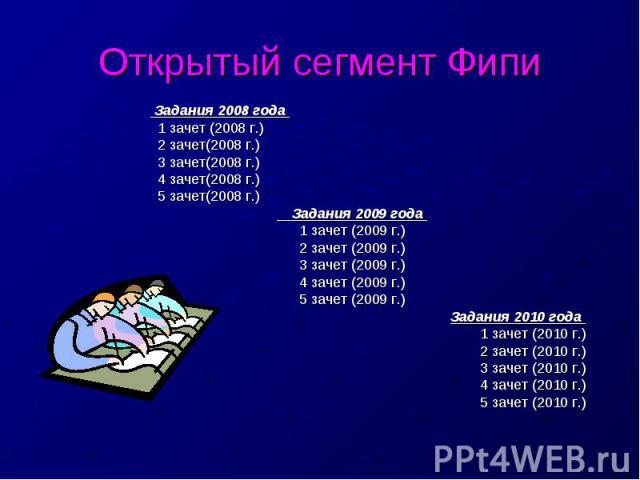 Открытый сегмент Фипи Задания 2008 года 1 зачет (2008 г.) 2 зачет(2008 г.) 3 зачет(2008 г.) 4 зачет(2008 г.) 5 зачет(2008 г.) Задания 2009 года 1 зачет (2009 г.)2 зачет (2009 г.)3 зачет (2009 г.)4 зачет (2009 г.)5 зачет (2009 г.)Задания 2010 года 1 …