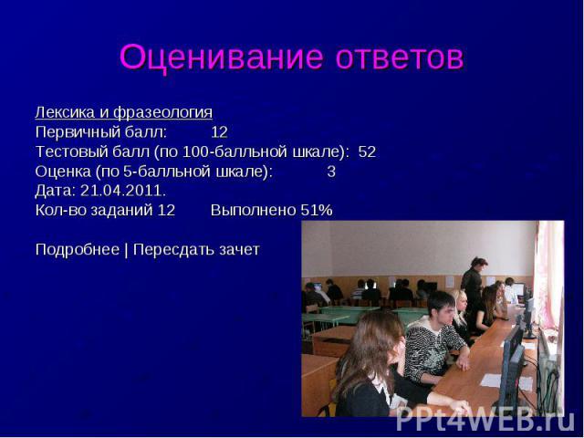 Оценивание ответовЛексика и фразеологияПервичный балл:12Тестовый балл (по 100-балльной шкале): 52Оценка (по 5-балльной шкале):3Дата: 21.04.2011.Кол-во заданий 12Выполнено 51%Подробнее   Пересдать зачет