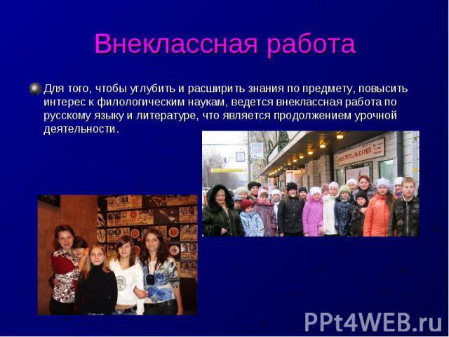 Внеклассная работаДля того, чтобы углубить и расширить знания по предмету, повысить интерес к филологическим наукам, ведется внеклассная работа по русскому языку и литературе, что является продолжением урочной деятельности.
