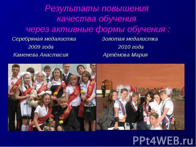 Результаты повышения качества обучения через активные формы обучения :Серебряная медалистка Золотая медалистка 2009 года 2010 года Каменева Анастасия Артёмова Мария