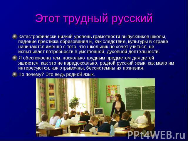 Этот трудный русский Катастрофически низкий уровень грамотности выпускников школы, падение престижа образования и, как следствие, культуры в стране начинаются именно с того, что школьник не хочет учиться, не испытывает потребности в умственной, духо…