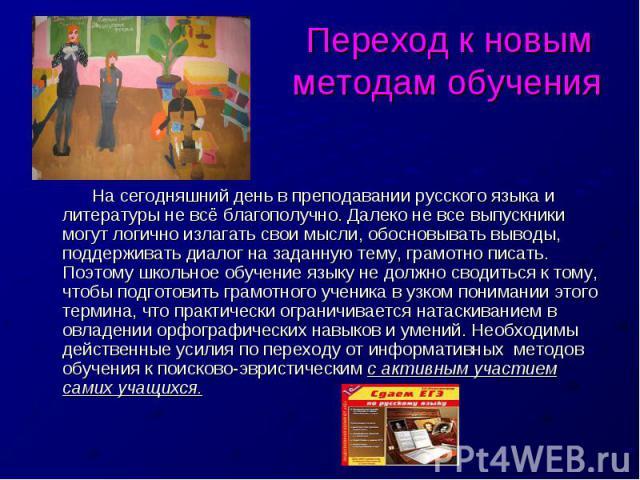 Переход к новым методам обучения На сегодняшний день в преподавании русского языка и литературы не всё благополучно. Далеко не все выпускники могут логично излагать свои мысли, обосновывать выводы, поддерживать диалог на заданную тему, грамотно писа…