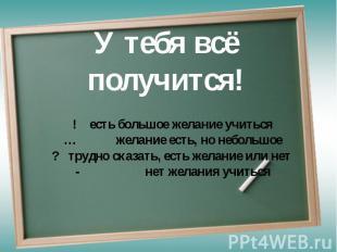 У тебя всё получится! ! есть большое желание учиться… желание есть, но небольшое