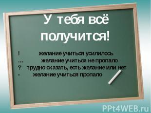 У тебя всё получится! ! желание учиться усилилось… желание учиться не пропало? т