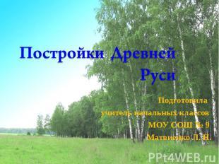 Постройки Древней Руси Подготовила учитель начальных классов МОУ СОШ № 9 Матвиен