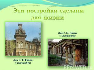 Эти постройки сделаны для жизниДом К. М. Поповаг. Екатеринбург Дом Э. Ф. Филитцг
