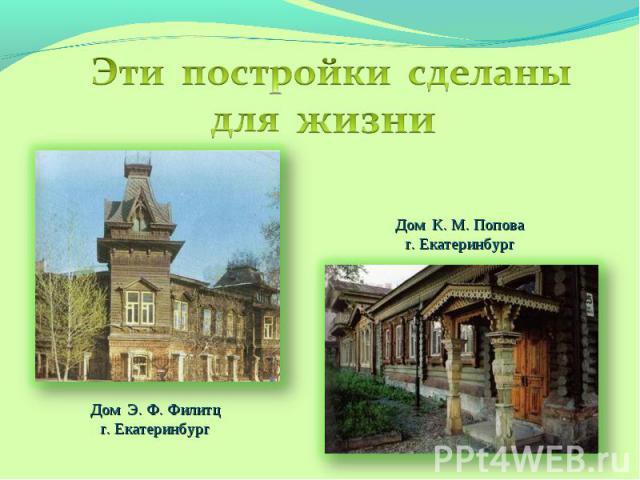 Эти постройки сделаны для жизниДом К. М. Поповаг. Екатеринбург Дом Э. Ф. Филитцг. Екатеринбург