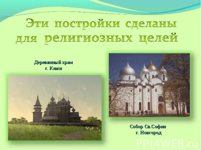Эти постройки сделаны для религиозных целейДеревянный храмг. КижиСобор Св.Софии г. Новгород