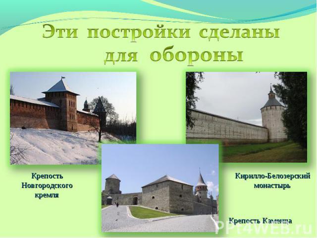 Эти постройки сделаны дляобороныКрепость Новгородского кремляКирилло-Белозерский монастырьКрепость Каменца