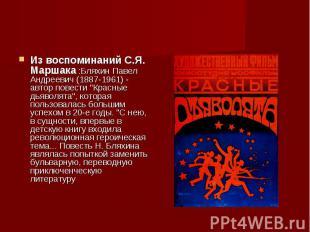 Из воспоминаний С.Я. Маршака :Бляхин Павел Андреевич (1887-1961) - автор повести