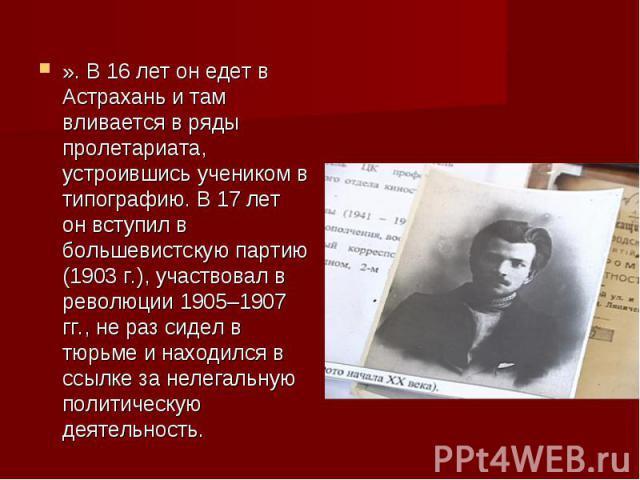 ». В 16 лет он едет в Астрахань и там вливается в ряды пролетариата, устроившись учеником в типографию. В 17 лет он вступил в большевистскую партию (1903 г.), участвовал в революции 1905–1907 гг., не раз сидел в тюрьме и находился в ссылке за нелега…