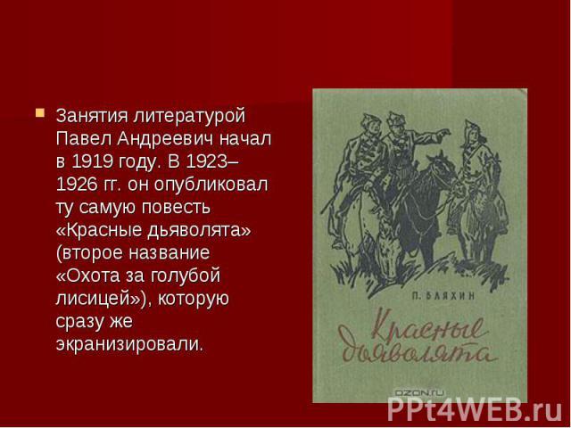 Занятия литературой Павел Андреевич начал в 1919 году. В 1923–1926 гг. он опубликовал ту самую повесть «Красные дьяволята» (второе название «Охота за голубой лисицей»), которую сразу же экранизировали.