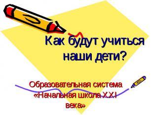 Как будут учиться наши дети? Образовательная система «Начальная школа XXI века»