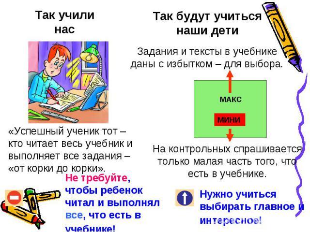 Так учили нас«Успешный ученик тот – кто читает весь учебник и выполняет все задания – «от корки до корки».Не требуйте, чтобы ребенок читал и выполнял все, что есть в учебнике! Так будут учиться наши детиЗадания и тексты в учебнике даны с избытком – …