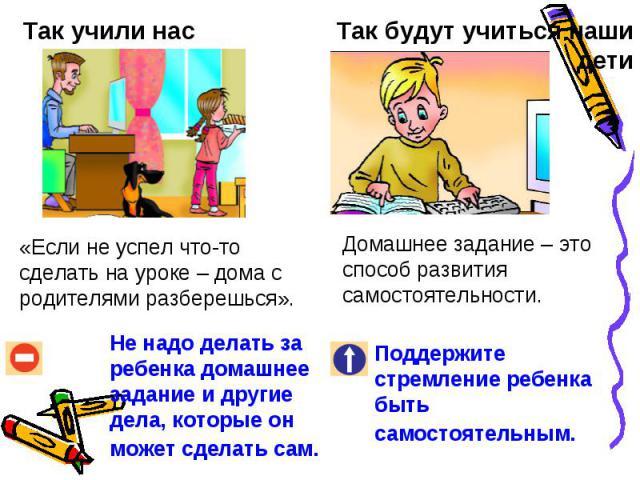 Так учили нас«Если не успел что-то сделать на уроке – дома с родителями разберешься».Не надо делать за ребенка домашнее задание и другие дела, которые он может сделать сам. Так будут учиться наши детиДомашнее задание – это способ развития самостояте…