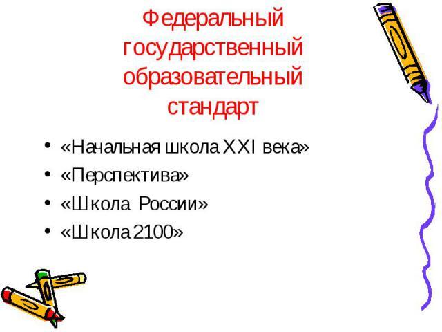 Федеральныйгосударственныйобразовательныйстандарт«Начальная школа XXI века»«Перспектива»«Школа России»«Школа 2100»