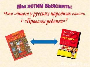Мы хотим выяснить:Что общего у русских народных сказок с «Правами ребенка»?