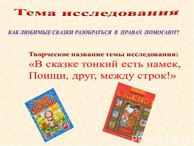 Тема исследования Как любимые сказки разобраться в правах помогают? Творческое название темы исследования: «В сказке тонкий есть намек, Поищи, друг, между строк!»