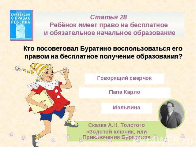 Статья 28 Ребёнок имеет право на бесплатное и обязательное начальное образованиеКто посоветовал Буратино воспользоваться его правом на бесплатное получение образования?Сказка А.Н. Толстого«Золотой ключик, или Приключения Буратино»