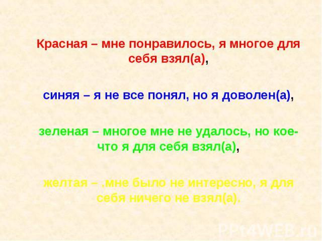 Красная – мне понравилось, я многое для себя взял(а),синяя – я не все понял, но я доволен(а),зеленая – многое мне не удалось, но кое-что я для себя взял(а),желтая – .мне было не интересно, я для себя ничего не взял(а).