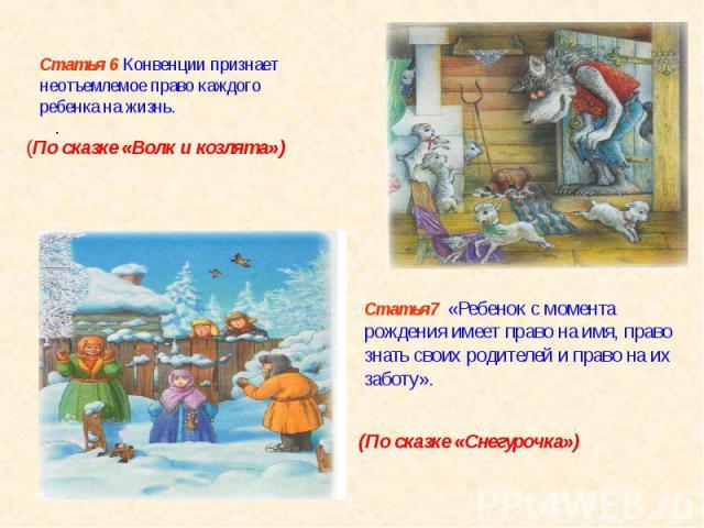 Статья 6 Конвенции признает неотъемлемое право каждого ребенка на жизнь. . (По сказке «Волк и козлята»)Статья7 «Ребенок с момента рождения имеет право на имя, право знать своих родителей и право на их заботу». (По сказке «Снегурочка»)