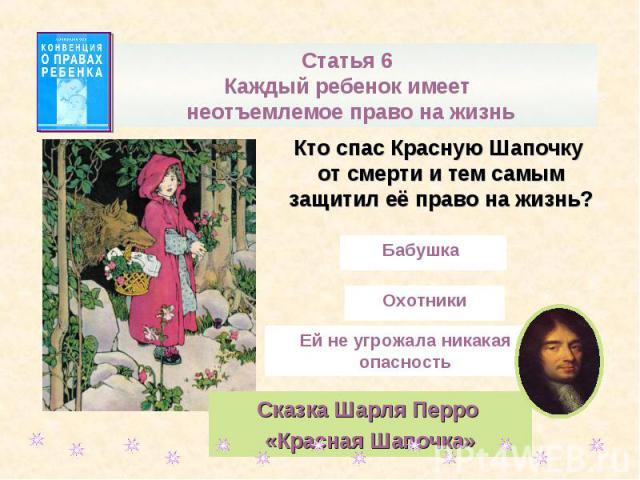 Статья 6 Каждый ребенок имеет неотъемлемое право на жизньКто спас Красную Шапочку от смерти и тем самым защитил её право на жизнь?Сказка Шарля Перро «Красная Шапочка»