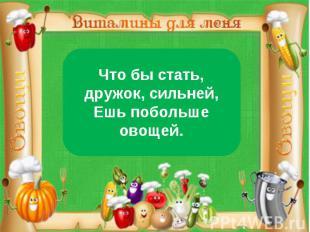 Что бы стать, дружок, сильней,Ешь побольше овощей.