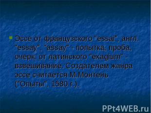 """Эссе от французского """"essai"""", англ. """"essay"""", """"assay"""" - попытка, проба, очерк; от"""