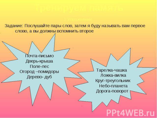 Тренируем память1.УпражнениеЗадание: Послушайте пары слов, затем я буду называть вам первое слово, а вы должны вспомнить второеПочта-письмоДверь-крышаПоле-лесОгород –помидорыДерево- дуб Тарелка-чашка Ложка-вилка Круг-треугольник Небо-планета Дорога-…